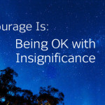 Courage Is: Being OK with Insignificance