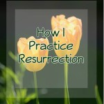 How I Practice Resurrection [An Easter Gift]