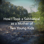 How I Took a Sabbatical as a Mother of Two Young Kids